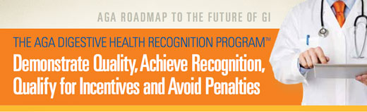 The AGA Digestive Health Recogniton Program: Demonstrate Quality, Achieve Recognition, Qualify for Incentives and Avoid Penalties